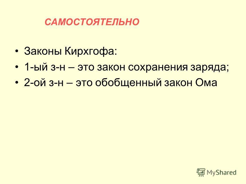 Законы Кирхгофа: 1-ый з-н – это закон сохранения заряда; 2-ой з-н – это обобщенный закон Ома САМОСТОЯТЕЛЬНО