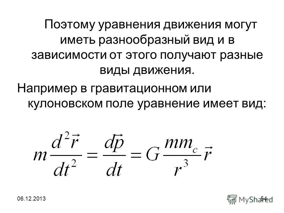 06.12.201354 Поэтому уравнения движения могут иметь разнообразный вид и в зависимости от этого получают разные виды движения. Например в гравитационном или кулоновском поле уравнение имеет вид: