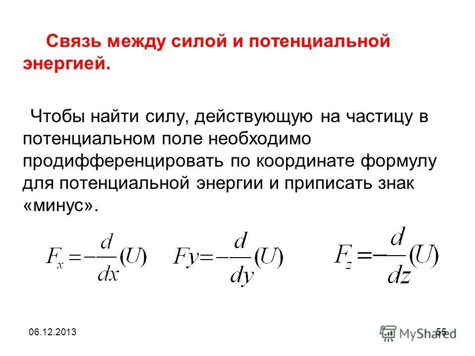 06.12.201355 Связь между силой и потенциальной энергией. Чтобы найти силу, действующую на частицу в потенциальном поле необходимо продифференцировать по координате формулу для потенциальной энергии и приписать знак «минус».