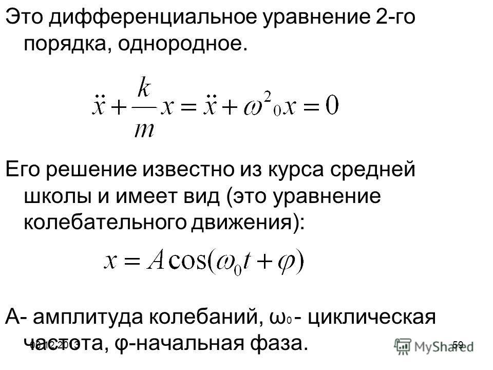 06.12.201359 Это дифференциальное уравнение 2-го порядка, однородное. Его решение известно из курса средней школы и имеет вид (это уравнение колебательного движения): А- амплитуда колебаний, ω 0 - циклическая частота, φ-начальная фаза.