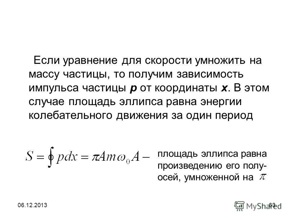 06.12.201363 Если уравнение для скорости умножить на массу частицы, то получим зависимость импульса частицы р от координаты х. В этом случае площадь эллипса равна энергии колебательного движения за один период площадь эллипса равна произведению его п