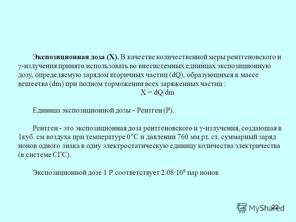 22 Экспозиционная доза (X). В качестве количественной меры рентгеновского и γ-излучения принято использовать во внесистемных единицах экспозиционную дозу, определяемую зарядом вторичных частиц (dQ), образующихся в массе вещества (dm) при полном тормо