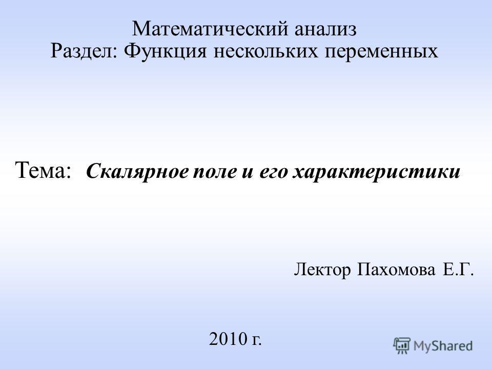 Лектор Пахомова Е.Г. 2010 г. Математический анализ Раздел: Функция нескольких переменных Тема: Скалярное поле и его характеристики