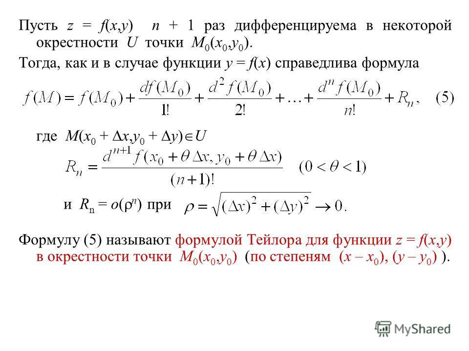 Пусть z = f(x,y) n + 1 раз дифференцируема в некоторой окрестности U точки M 0 (x 0,y 0 ). Тогда, как и в случае функции y = f(x) справедлива формула где M(x 0 + x,y 0 + y) U и R n = o( n ) при Формулу (5) называют формулой Тейлора для функции z = f(