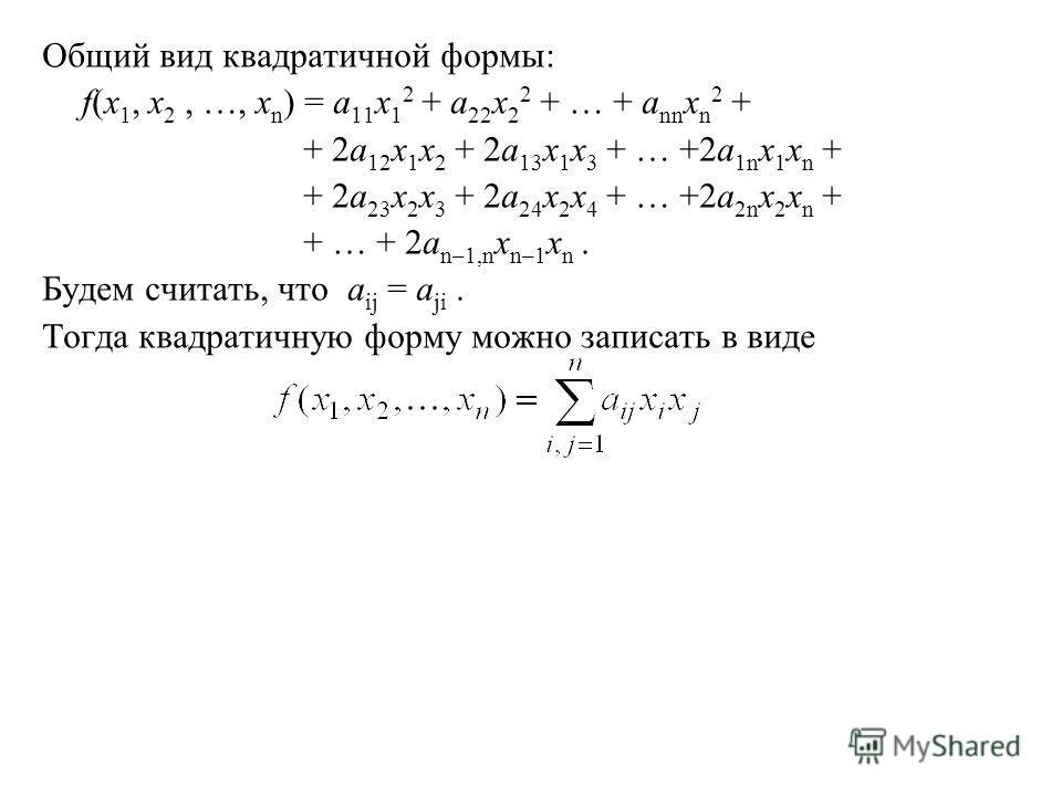Общий вид квадратичной формы: f(x 1, x 2, …, x n ) = a 11 x 1 2 + a 22 x 2 2 + … + a nn x n 2 + + 2a 12 x 1 x 2 + 2a 13 x 1 x 3 + … +2a 1n x 1 x n + + 2a 23 x 2 x 3 + 2a 24 x 2 x 4 + … +2a 2n x 2 x n + + … + 2a n–1,n x n–1 x n. Будем считать, что a i