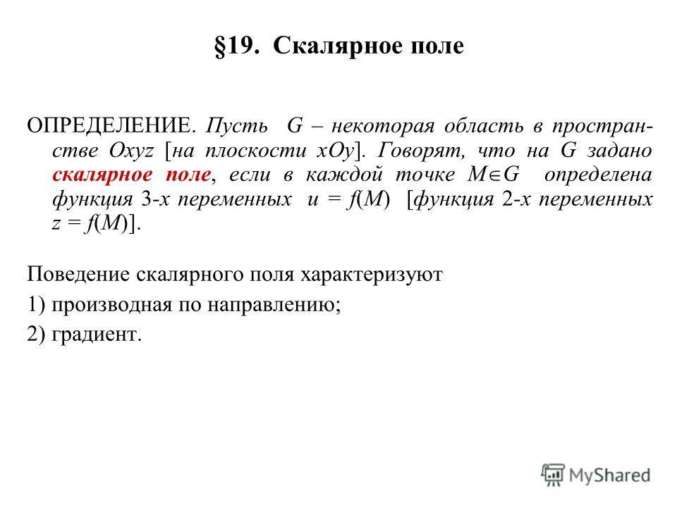 §19. Скалярное поле ОПРЕДЕЛЕНИЕ. Пусть G – некоторая область в простран- стве Oxyz [на плоскости xOy]. Говорят, что на G задано скалярное поле, если в каждой точке M G определена функция 3-х переменных u = f(M) [функция 2-х переменных z = f(M)]. Пове