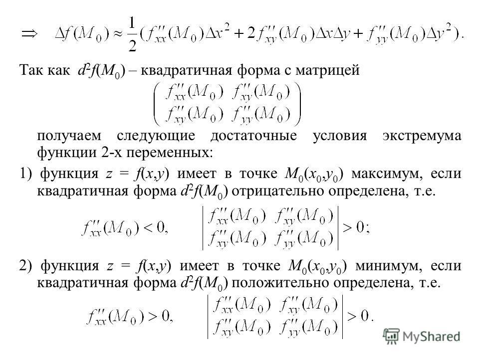 Так как d 2 f(M 0 ) – квадратичная форма с матрицей получаем следующие достаточные условия экстремума функции 2-х переменных: 1) функция z = f(x,y) имеет в точке M 0 (x 0,y 0 ) максимум, если квадратичная форма d 2 f(M 0 ) отрицательно определена, т.