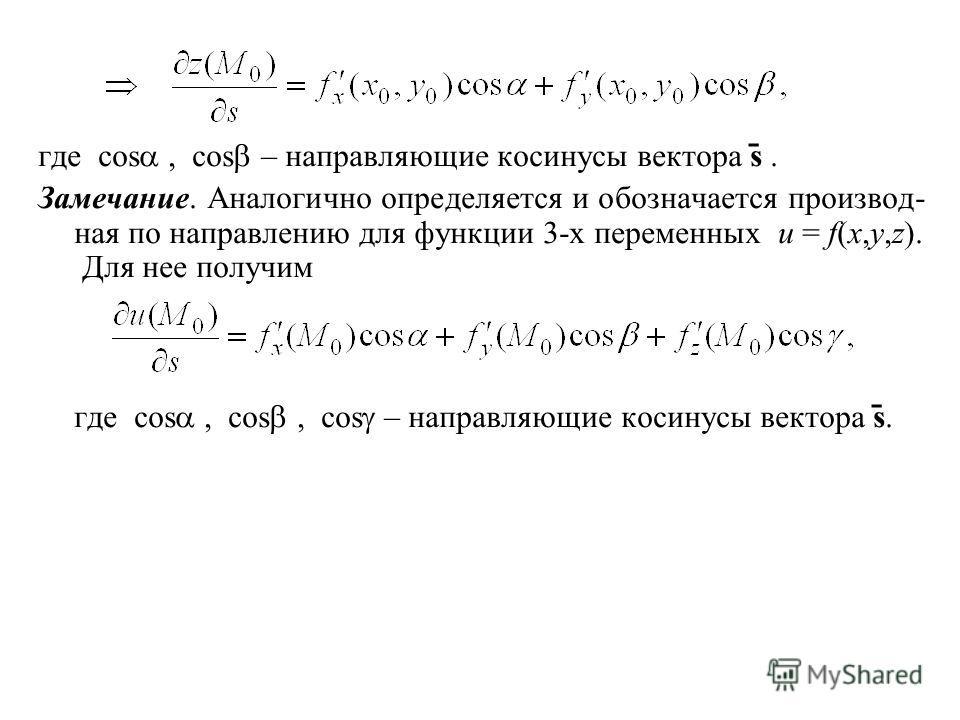 где cos, cos – направляющие косинусы вектора s ̄. Замечание. Аналогично определяется и обозначается производ- ная по направлению для функции 3-х переменных u = f(x,y,z). Для нее получим где cos, cos, cos – направляющие косинусы вектора s ̄.