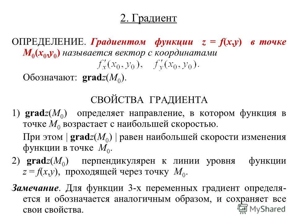 2. Градиент ОПРЕДЕЛЕНИЕ. Градиентом функции z = f(x,y) в точке M 0 (x 0,y 0 ) называется вектор с координатами Обозначают: gradz(M 0 ). СВОЙСТВА ГРАДИЕНТА 1) gradz(M 0 ) определяет направление, в котором функция в точке M 0 возрастает с наибольшей ск