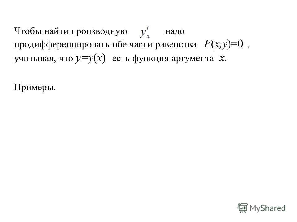 Чтобы найти производную надо продифференцировать обе части равенствa F(x,y)=0, учитывая, что y=y(x) есть функция аргумента x. Примеры.