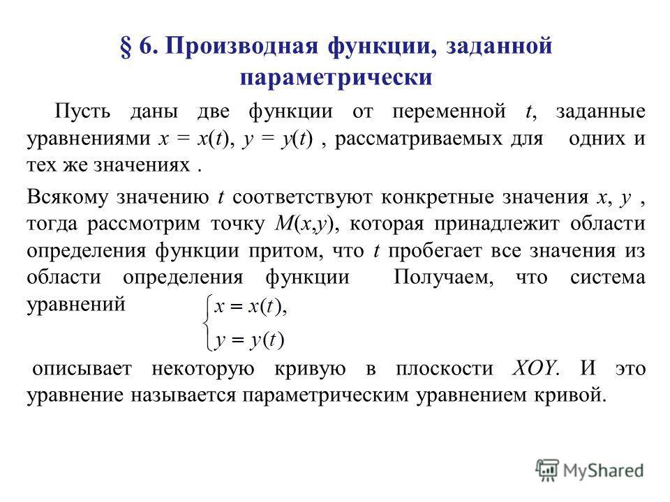 § 6. Производная функции, заданной параметрически Пусть даны две функции от переменной t, заданные уравнениями x = x(t), y = y(t), рассматриваемых для одних и тех же значениях. Всякому значению t соответствуют конкретные значения x, y, тогда рассмотр