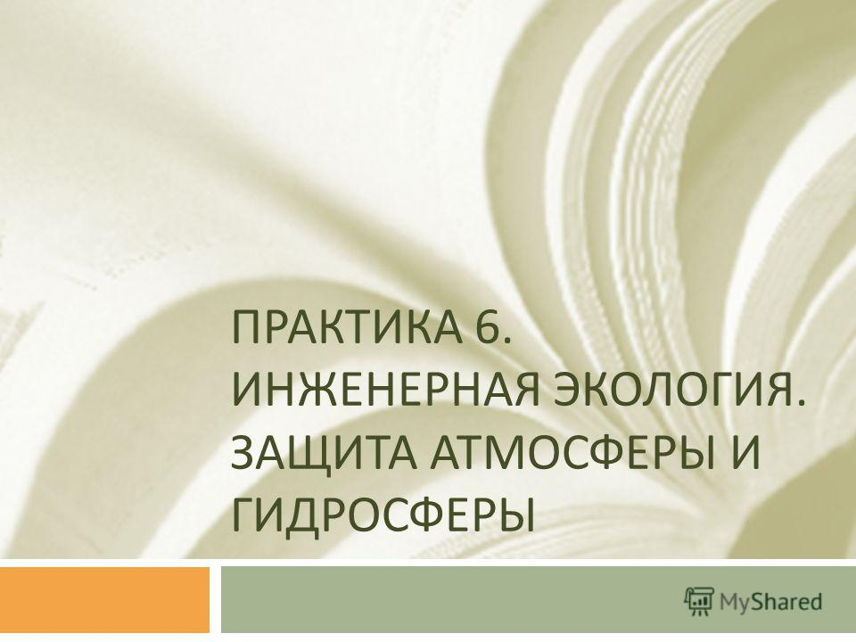 ПРАКТИКА 6. ИНЖЕНЕРНАЯ ЭКОЛОГИЯ. ЗАЩИТА АТМОСФЕРЫ И ГИДРОСФЕРЫ