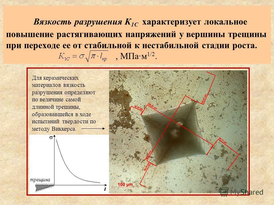 Вязкость разрушения К 1С характеризует локальное повышение растягивающих напряжений у вершины трещины при переходе ее от стабильной к нестабильной стадии роста., МПа·м 1/2. Для керамических материалов вязкость разрушения определяют по величине самой