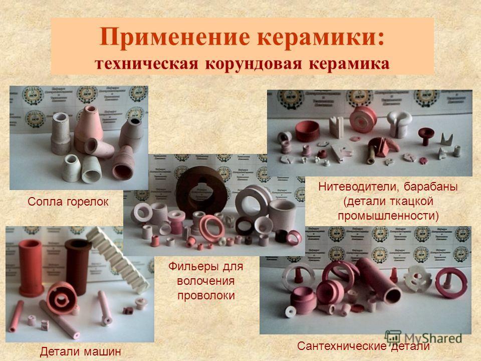 Применение керамики: техническая корундовая керамика Сопла горелок Нитеводители, барабаны (детали ткацкой промышленности) Сантехнические детали Фильеры для волочения проволоки Детали машин