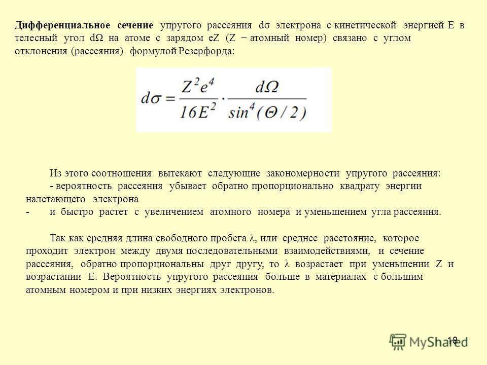 18 Дифференциальное сечение упругого рассеяния dσ электрона с кинетической энергией E в телесный угол dΩ на атоме с зарядом eZ (Z атомный номер) связано с углом отклонения (рассеяния) формулой Резерфорда: Из этого соотношения вытекают следующие закон