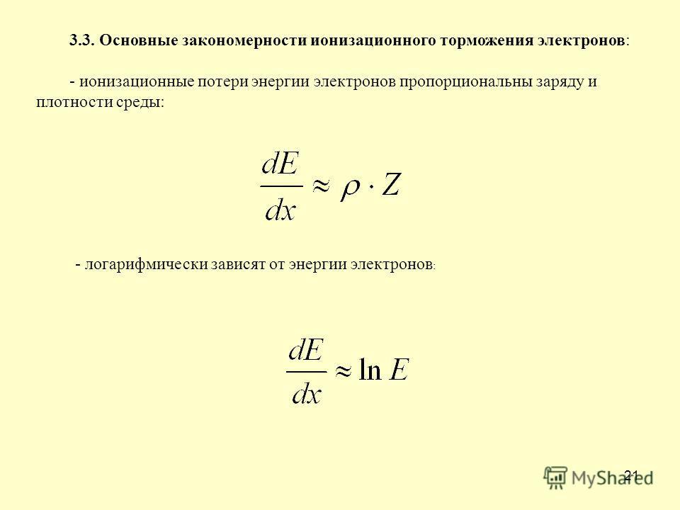 21 3.3. Основные закономерности ионизационного торможения электронов: - ионизационные потери энергии электронов пропорциональны заряду и плотности среды: - логарифмически зависят от энергии электронов :