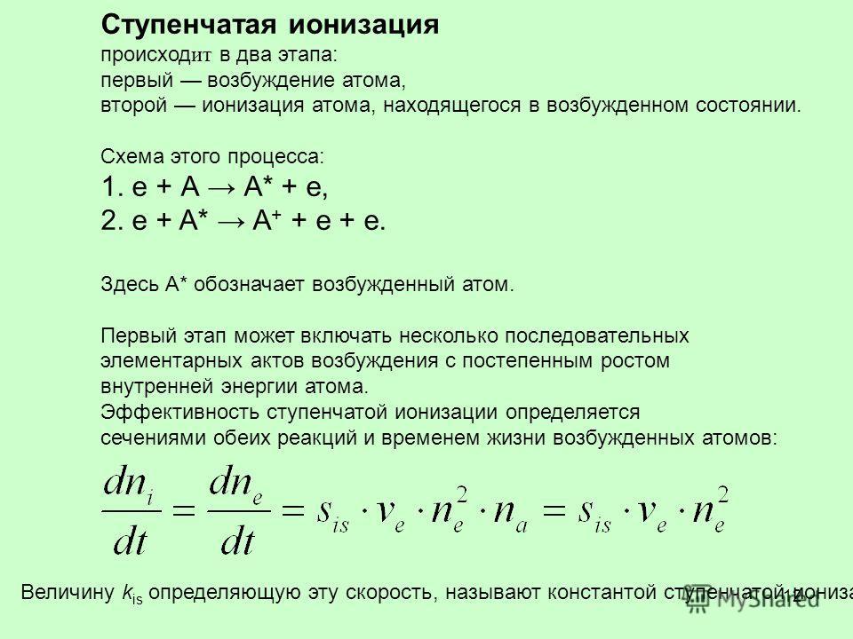 12 Ступенчатая ионизация происход ит в два этапа: первый возбуждение атома, второй ионизация атома, находящегося в возбужденном состоянии. Схема этого процесса: 1. е + А А* + е, 2. е + A* А + + е + е. Здесь А* обозначает возбужденный атом. Первый эта