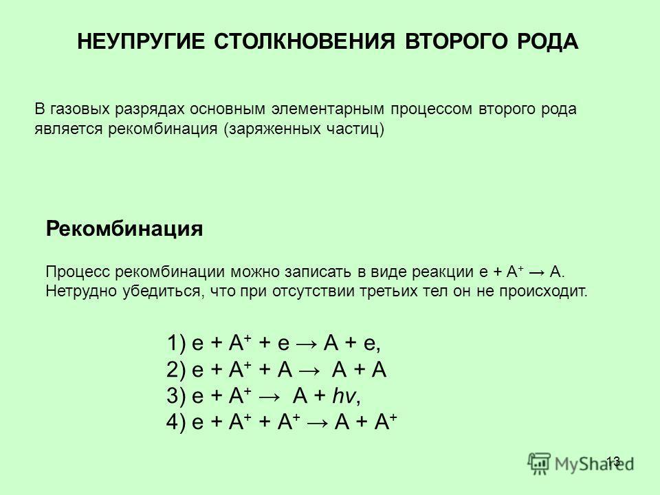 13 НЕУПРУГИЕ СТОЛКНОВЕНИЯ ВТОРОГО РОДА В газовых разрядах основным элементарным процессом второго рода является рекомбинация (заряженных частиц) Рекомбинация Процесс рекомбинации можно записать в виде реакции е + А + А. Нетрудно убедиться, что при от