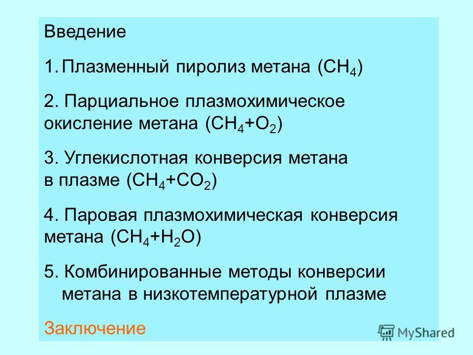 Введение 1.Плазменный пиролиз метана (CH 4 ) 2. Парциальное плазмохимическое окисление метана (CH 4 +O 2 ) 3. Углекислотная конверсия метана в плазме (CH 4 +CO 2 ) 4. Паровая плазмохимическая конверсия метана (CH 4 +H 2 O) 5. Комбинированные методы к