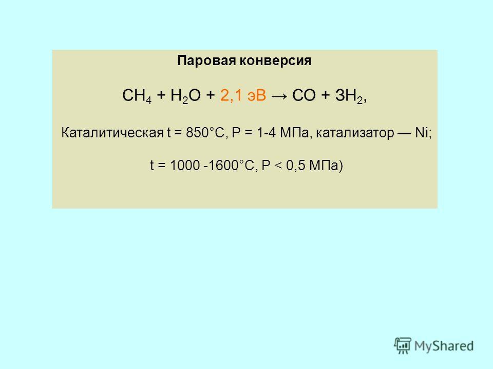 Паровая конверсия СН 4 + Н 2 О + 2,1 эВ СО + ЗН 2, Каталитическая t = 850°С, Р = 1-4 МПа, катализатор Ni; t = 1000 -1600°C, Р < 0,5 МПа)