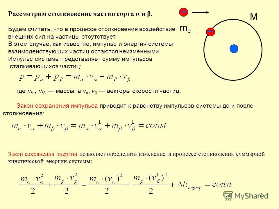 7 где m α, m β массы, a v α, v β векторы скорости частиц. Закон сохранения импульса приводит к равенству импульсов системы до и после столкновения: Рассмотрим столкновение частиц сорта α и β. Будем считать, что в процессе столкновения воздействие вне