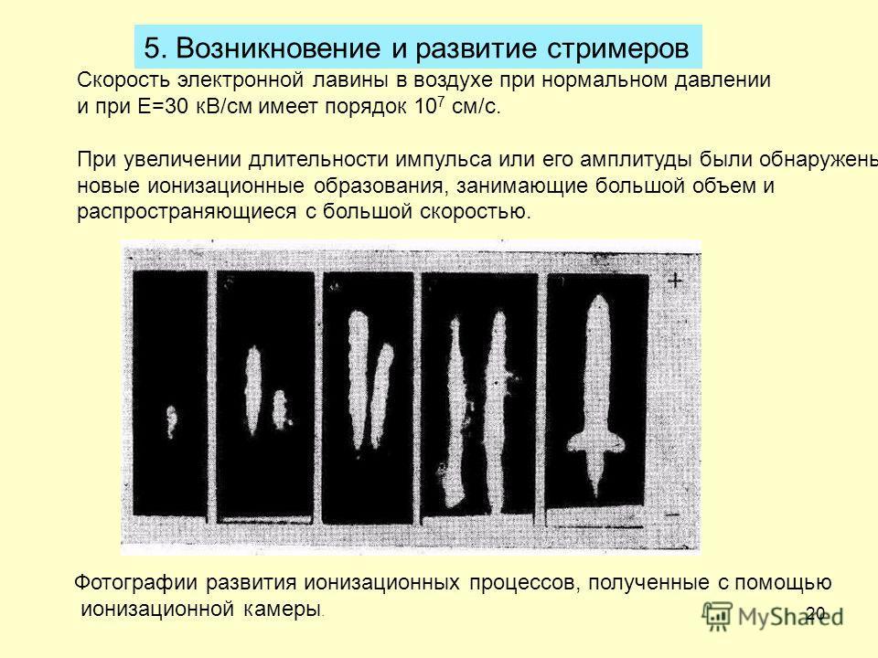 20 5. Возникновение и развитие стримеров Скорость электронной лавины в воздухе при нормальном давлении и при Е=30 кВ/см имеет порядок 10 7 см/с. При увеличении длительности импульса или его амплитуды были обнаружены новые ионизационные образования, з
