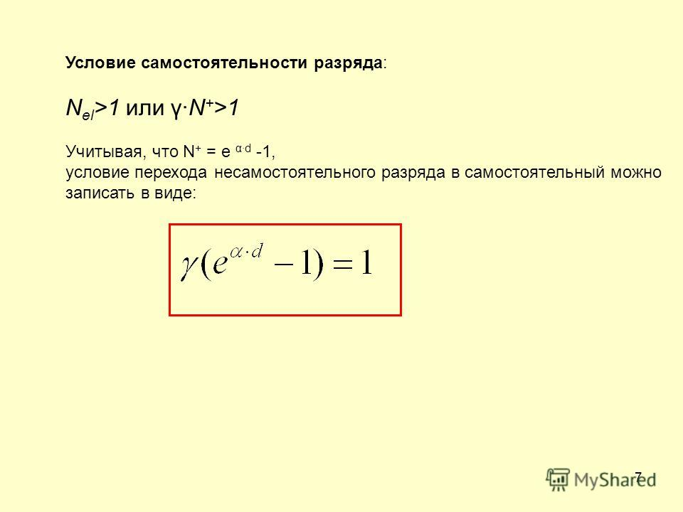 7 Условие самостоятельности разряда: N el >1 или γ·N + >1 Учитывая, что N + = e α·d -1, условие перехода несамостоятельного разряда в самостоятельный можно записать в виде: