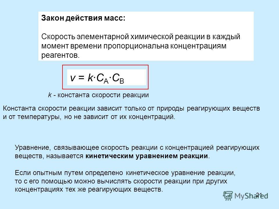 21 Закон действия масс: Скорость элементарной химической реакции в каждый момент времени пропорциональна концентрациям реагентов. Уравнение, связывающее скорость реакции с концентрацией реагирующих веществ, называется кинетическим уравнением реакции.