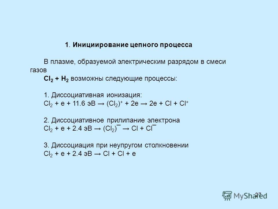 27 1. Инициирование цепного процесса В плазме, образуемой электрическим разрядом в смеси газов Cl 2 + H 2 возможны следующие процессы: 1. Диссоциативная ионизация: Cl 2 + е + 11.6 эВ (Cl 2 ) + + 2е 2е + Сl + Cl + 2. Диссоциативное прилипание электрон