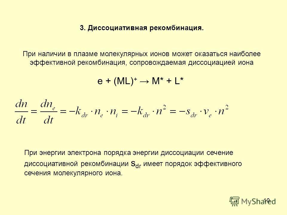 10 3. Диссоциативная рекомбинация. При наличии в плазме молекулярных ионов может оказаться наиболее эффективной рекомбинация, сопровождаемая диссоциацией иона е + (ML) + М* + L* При энергии электрона порядка энергии диссоциации сечение диссоциативной