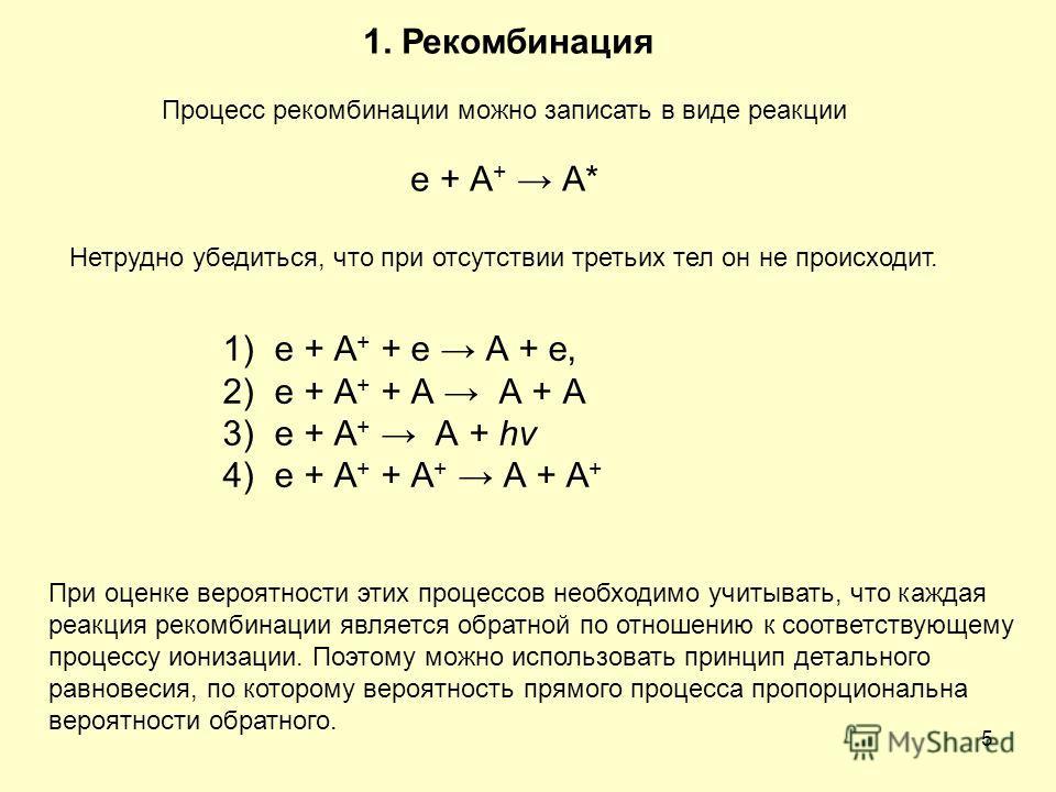5 1. Рекомбинация Процесс рекомбинации можно записать в виде реакции е + А + А* Нетрудно убедиться, что при отсутствии третьих тел он не происходит. 1)e + А + + e А + e, 2)e + А + + А А + А 3)e + А + А + hv 4)e + А + + А + А + А + При оценке вероятно
