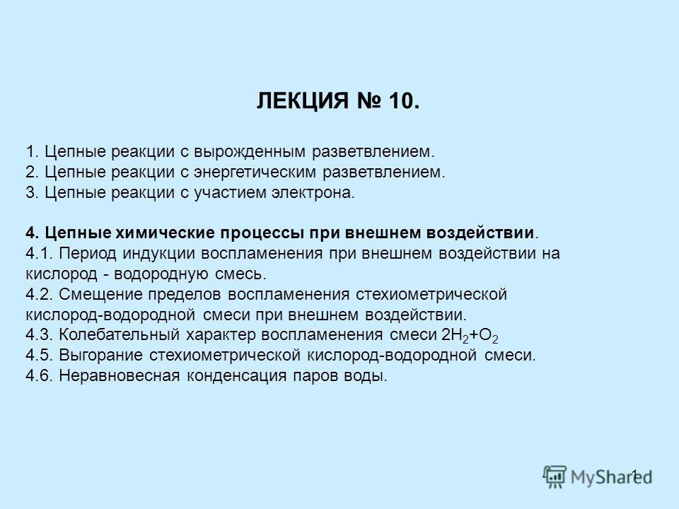 1 ЛЕКЦИЯ 10. 1. Цепные реакции с вырожденным разветвлением. 2. Цепные реакции с энергетическим разветвлением. 3. Цепные реакции с участием электрона. 4. Цепные химические процессы при внешнем воздействии. 4.1. Период индукции воспламенения при внешне