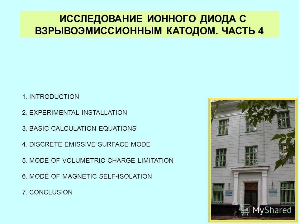 ИССЛЕДОВАНИЕ ИОННОГО ДИОДА С ВЗРЫВОЭМИССИОННЫМ КАТОДОМ. ЧАСТЬ 4 1.INTRODUCTION 2.EXPERIMENTAL INSTALLATION 3.BASIC CALCULATION EQUATIONS 4.DISCRETE EMISSIVE SURFACE MODE 5.MODE OF VOLUMETRIC CHARGE LIMITATION 6.MODE OF MAGNETIC SELF-ISOLATION 7.CONCL