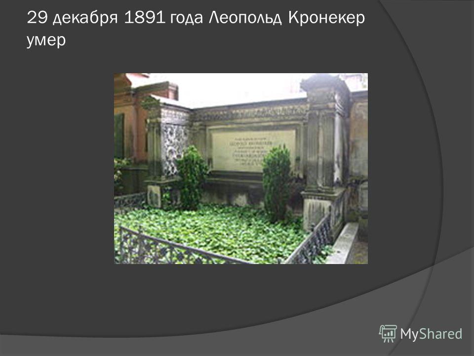 29 декабря 1891 года Леопольд Кронекер умер