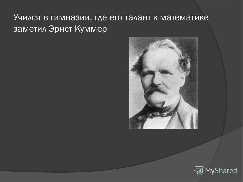 Учился в гимназии, где его талант к математике заметил Эрнст Куммер