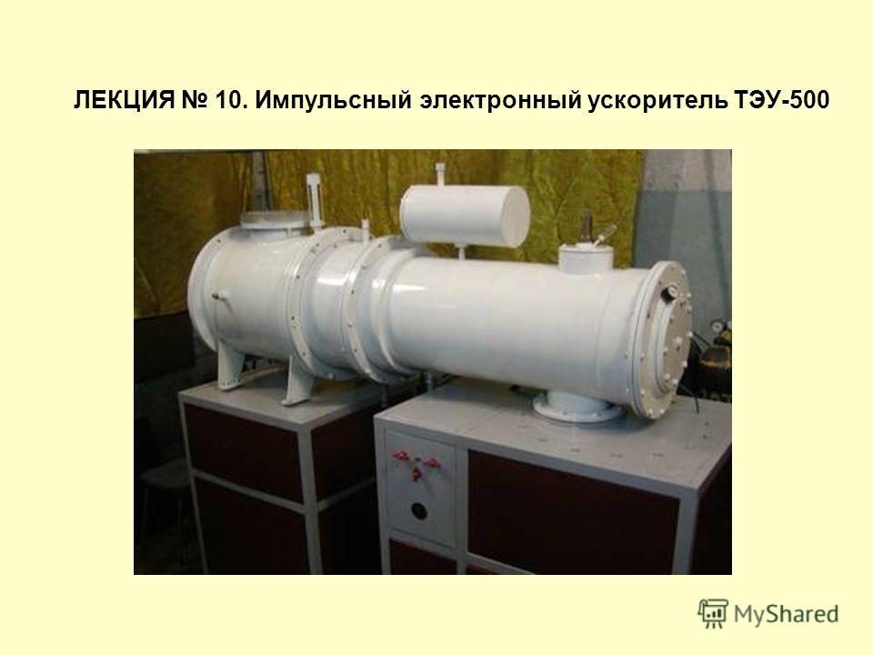 ЛЕКЦИЯ 10. Импульсный электронный ускоритель ТЭУ-500