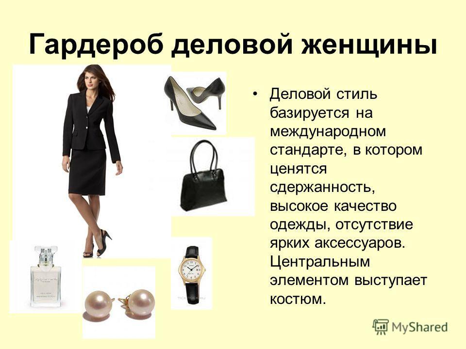 Гардероб деловой женщины Деловой стиль базируется на международном стандарте, в котором ценятся сдержанность, высокое качество одежды, отсутствие ярких аксессуаров. Центральным элементом выступает костюм.