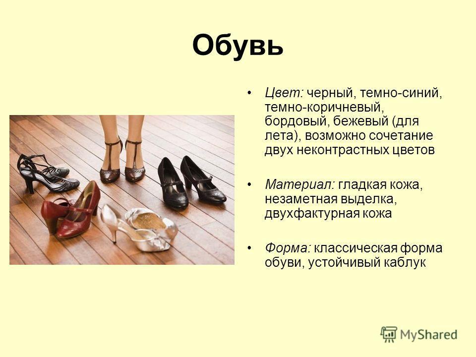 Обувь Цвет: черный, темно-синий, темно-коричневый, бордовый, бежевый (для лета), возможно сочетание двух неконтрастных цветов Материал: гладкая кожа, незаметная выделка, двухфактурная кожа Форма: классическая форма обуви, устойчивый каблук