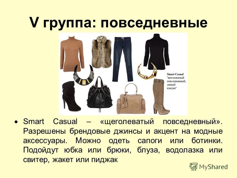 V группа: повседневные Smart Casual – «щеголеватый повседневный». Разрешены брендовые джинсы и акцент на модные аксессуары. Можно одеть сапоги или ботинки. Подойдут юбка или брюки, блуза, водолазка или свитер, жакет или пиджак