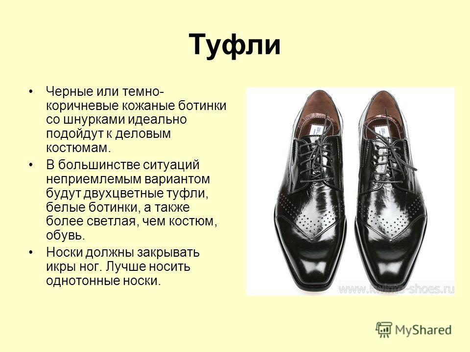Туфли Черные или темно- коричневые кожаные ботинки со шнурками идеально подойдут к деловым костюмам. В большинстве ситуаций неприемлемым вариантом будут двухцветные туфли, белые ботинки, а также более светлая, чем костюм, обувь. Носки должны закрыват