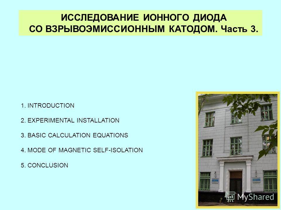ИССЛЕДОВАНИЕ ИОННОГО ДИОДА СО ВЗРЫВОЭМИССИОННЫМ КАТОДОМ. Часть 3. 1.INTRODUCTION 2.EXPERIMENTAL INSTALLATION 3.BASIC CALCULATION EQUATIONS 4.MODE OF MAGNETIC SELF-ISOLATION 5.CONCLUSION