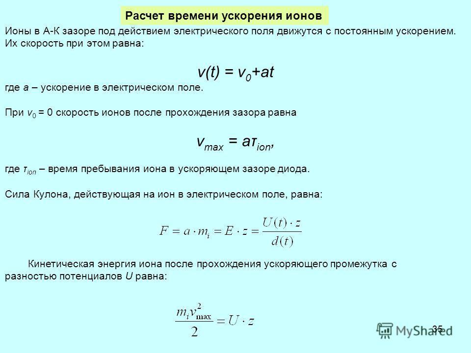 35 Ионы в А-К зазоре под действием электрического поля движутся с постоянным ускорением. Их скорость при этом равна: v(t) = v 0 +at где а – ускорение в электрическом поле. При v 0 = 0 скорость ионов после прохождения зазора равна v max = aτ ion, где