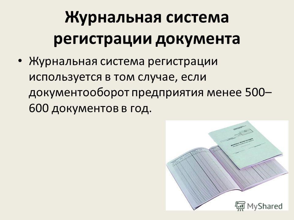 Журнальная система регистрации документа Журнальная система регистрации используется в том случае, если документооборот предприятия менее 500– 600 документов в год.