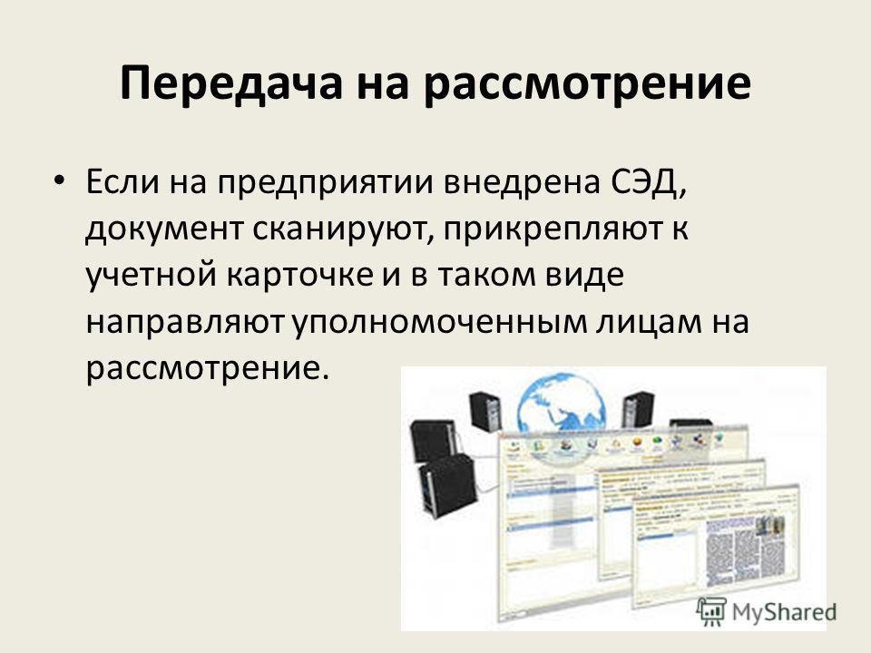 Передача на рассмотрение Если на предприятии внедрена СЭД, документ сканируют, прикрепляют к учетной карточке и в таком виде направляют уполномоченным лицам на рассмотрение.