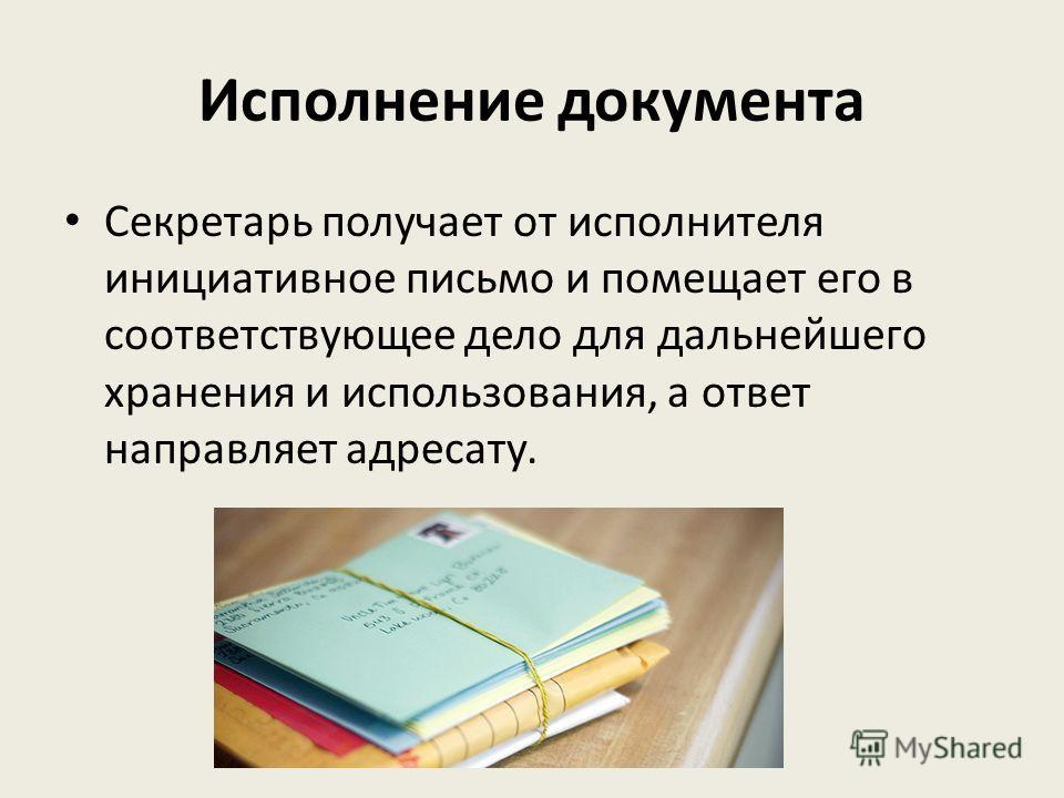 Исполнение документа Секретарь получает от исполнителя инициативное письмо и помещает его в соответствующее дело для дальнейшего хранения и использования, а ответ направляет адресату.