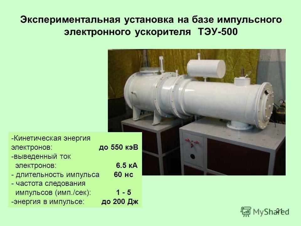 21 Экспериментальная установка на базе импульсного электронного ускорителя ТЭУ-500 -Кинетическая энергия электронов: до 550 кэВ -выведенный ток электронов: 6.5 кА - длительность импульса 60 нс - частота следования импульсов (имп./сек): 1 - 5 -энергия