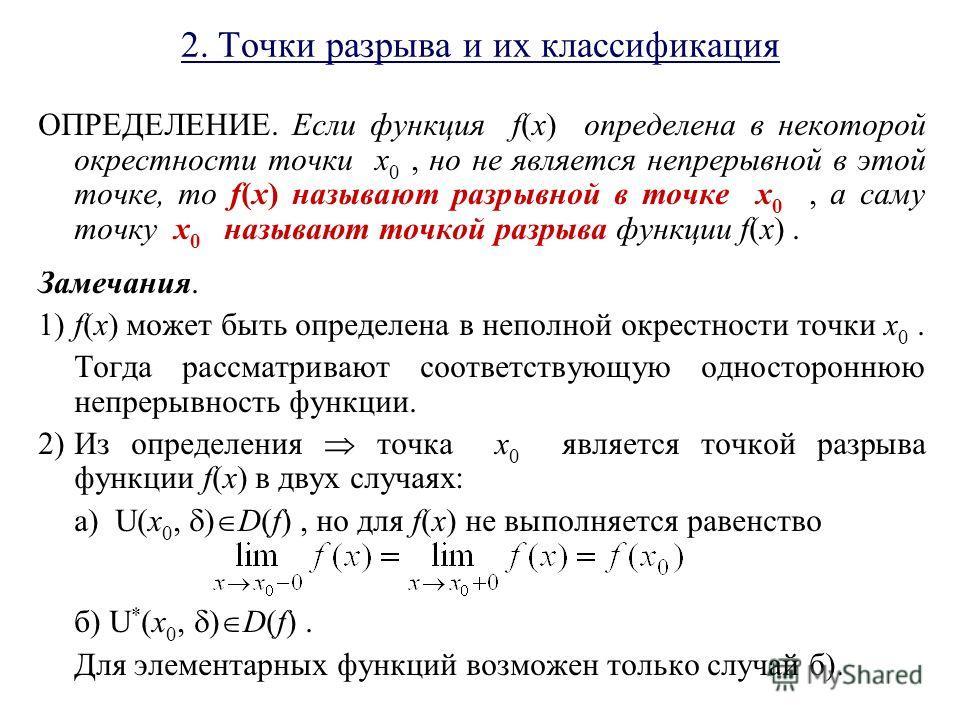 2. Точки разрыва и их классификация ОПРЕДЕЛЕНИЕ. Если функция f(x) определена в некоторой окрестности точки x 0, но не является непрерывной в этой точке, то f(x) называют разрывной в точке x 0, а саму точку x 0 называют точкой разрыва функции f(x). З