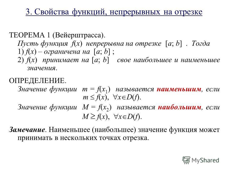 3. Свойства функций, непрерывных на отрезке ТЕОРЕМА 1 (Вейерштрасса). Пусть функция f(x) непрерывна на отрезке [a; b]. Тогда 1) f(x) – ограничена на [a; b] ; 2) f(x) принимает на [a; b] свое наибольшее и наименьшее значения. ОПРЕДЕЛЕНИЕ. Значение фун