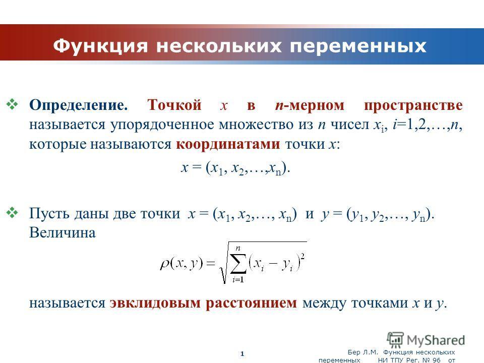 Бер Л.М. Функция нескольких переменных НИ ТПУ Рег. 96 от 19.03.2010 Company Logo 1 Функция нескольких переменных Определение. Точкой x в n-мерном пространстве называется упорядоченное множество из n чисел x i, i=1,2,…,n, которые называются координата