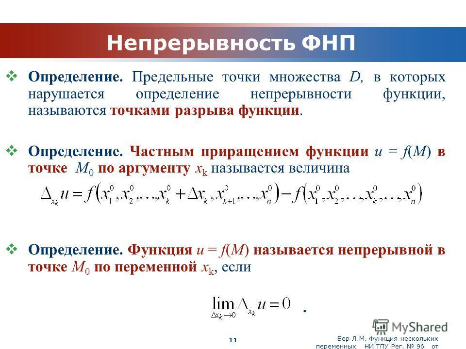 Бер Л.М. Функция нескольких переменных НИ ТПУ Рег. 96 от 19.03.2010 Company Logo 11 Непрерывность ФНП Определение. Предельные точки множества D, в которых нарушается определение непрерывности функции, называются точками разрыва функции. Определение.